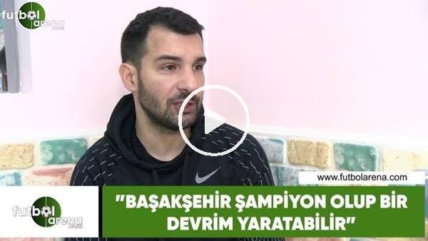 """'Engin Baytar: """"Başakşehir şampiyon olup bir devrim yaratabilir"""""""
