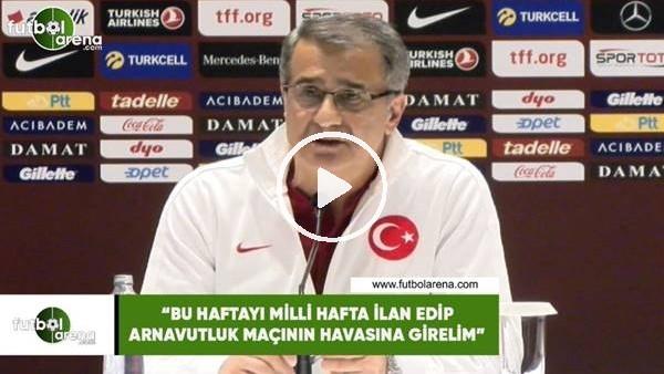 """'Şenol Güneş: """"Bu haftayı mlli hafa ilan edip Aravutluk maçının haasına girmeliyiz"""""""