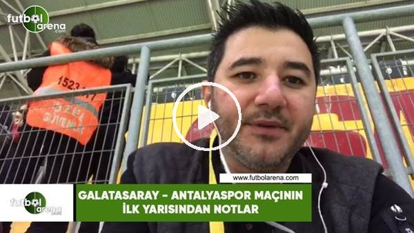 Galatasaray - Antalyaspor maçının ilk yarısından notlar