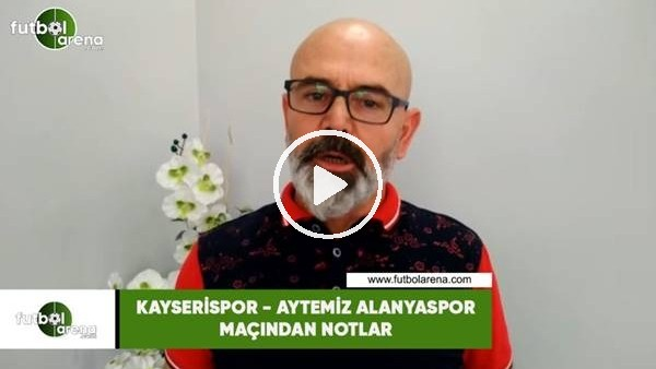 Kayserispor - Aytemiz Alanyaspor maçından notlar