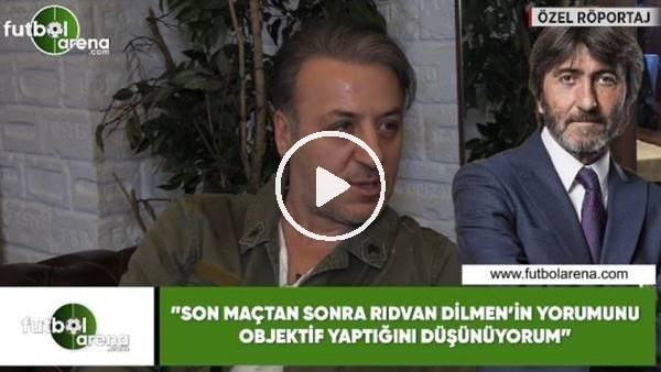 """'Barış Falay: """"Son maçtan sonra Rıdvan Dilmen'in yorumunu objektif yaptığını düşünüyorum"""""""