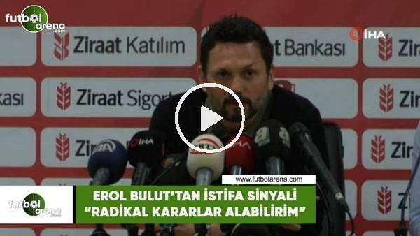 "'Erol Bulut'tan istifa sinyali! ""Radikal karar alabilirim"""