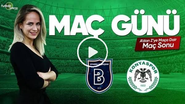 MAÇ GÜNÜ | Başakşehir-Konyaspor (07.04.2019) (Maç Sonu)