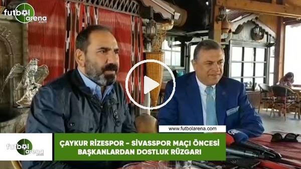 Çaykur Rizespor - Sivasspor maçı öncesi başkanlardan dostluk rüzgarı