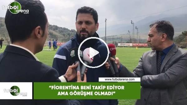"""'Erol Bulut: """"Fiorentina beni takip ediyor ama görüşme olmadı"""""""