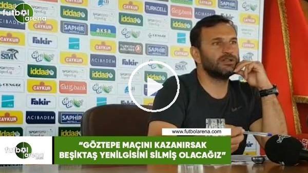 """'Okan Buruk: """"Göztepe maçını kazanırsak Beşiktaş yenilgsini silmiş olacağız"""""""