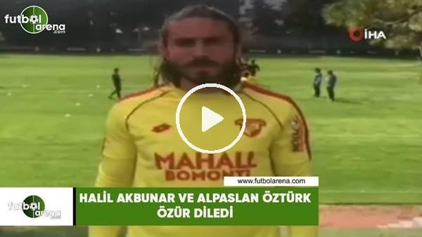 'Halil Akbunar ve Alpaslan Öztürk özür diledi