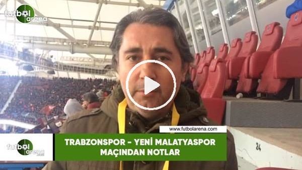 'Trabzonspor - Yeni Malatyaspor maçından notlar