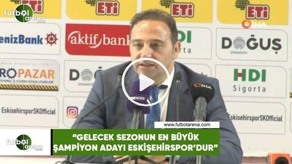 """Fuat Çapa: """"Gelecek sezonun en büyük şampiyon adayı Eskişehirspor'dur"""""""