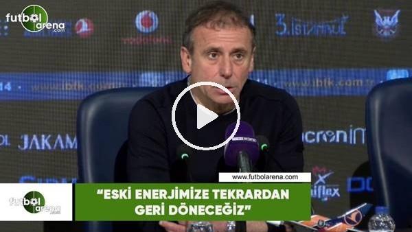 """Abdullah Avcı: """"Eski enerjimize tekrardan geri döneceğiz"""""""