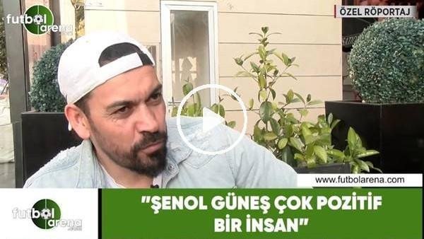 """Servet Çetin: """"Şenol Güneş çok pozitif bir insan"""""""