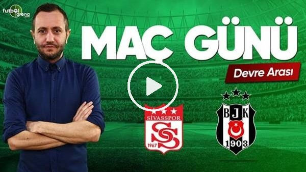 MAÇ GÜNÜ | Sivasspor-Beşiktaş (22.04.2019) (Devre arası)