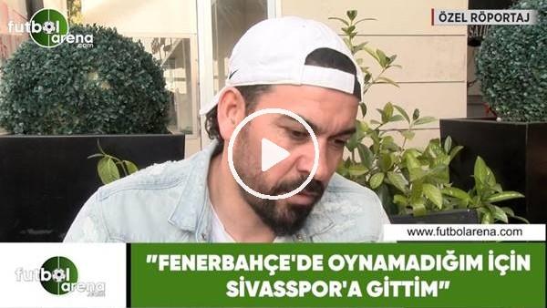 """'Servet Çetin: """"Fenerbahçe'de oynamadığım için Sivasspor'a gittim"""""""