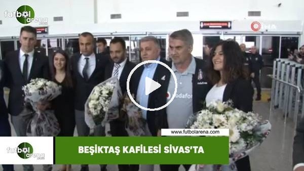 Beşiktaş kafilesi Sivas'ta