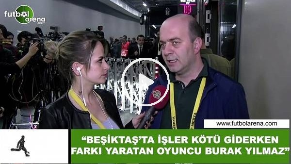 """Çağdaş Sevinç: """"Beşiktaş'ta işler kötü giderken f arkı yaratan oyuncu Burak Yılmaz"""""""
