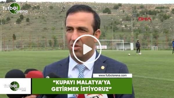 """'Adil Gevrek: """"Kupayı Malatya'ya getirmek istiyoruz"""""""