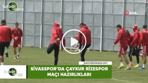 'Sivasspor'da Çaykur Rizespor maçı hazırlıkları