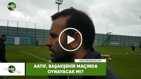 Aatıf, Başakşehir maçında oynayacak mı?
