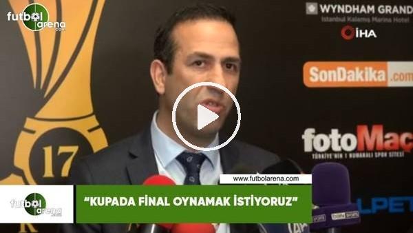 """'Adil Gevrek: """"Kupada final oynamak istiyoruz"""""""