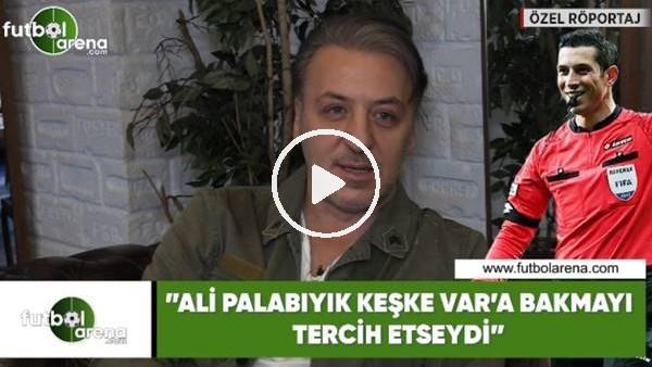 """'Barış Falay: """"Ali Palabıyık keşke VAR'a bakmayı tercih etseydi"""""""