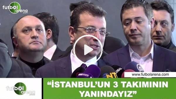 """'Ekrem İmamoğlu: """"İstanbul'un 3 takımının yanındayız"""""""