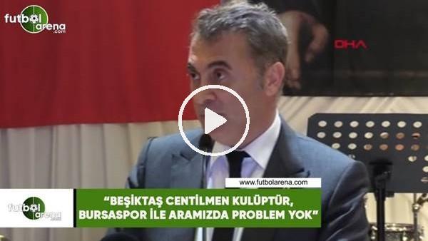 """'Fikret Orman: """"Beşiktaş centilmen kulüptür, Bursaspor ile aramızda problem yok"""""""
