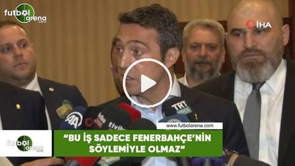 """'Ali Koç: """"Bu iş sadece Fenerbahçe'nin söylemiyle olmaz"""""""