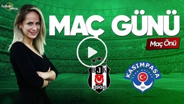 MAÇ GÜNÜ | Beşiktaş-Kasımpaşa (24.5.2019) (Maç önü)
