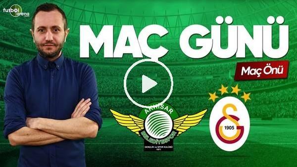 MAÇ GÜNÜ | Akhisarspor-Galatasaray (15.5.2019) (Maç önü)