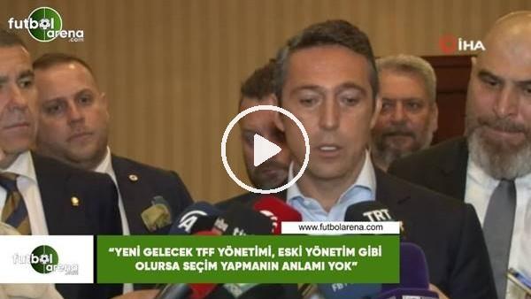 """'Ali Koç: """"Yeni gelecek TFF yönetimi, eski yönetim gbi olursa seçim yapmanın anlamı yok"""""""