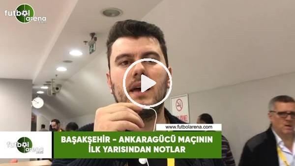 'Başakşehir - Ankaragücü maçının ilk yarısından notlar