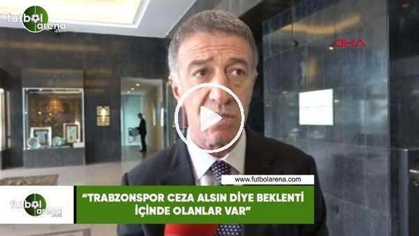 """'Ahmet Ağaoğlu: """"Trabzonspor ceza alsın diye beklenti içinde olanlar var"""""""
