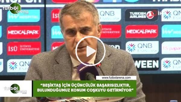 """'Şenol Güneş: """"Beşiktaş için üçüncülük başarısızlıktır, bulunduğumuz konum coşkuyu getirmiyor"""""""