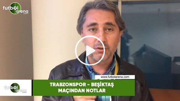 'Trabzonspor - Beşiktaş maçından notlar