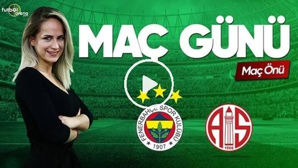'MAÇ GÜNÜ | Fenerbahçe-Antalyaspor (26.5.2019) (Maç önü)