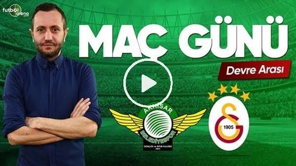 MAÇ GÜNÜ | Akhisarspor-Galatasaray (15.5.2019) (Devre arası)