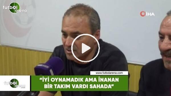 """'Erkan Sözeri: """"İyi oynamadık ama inanan bir takım vardı sahada"""""""
