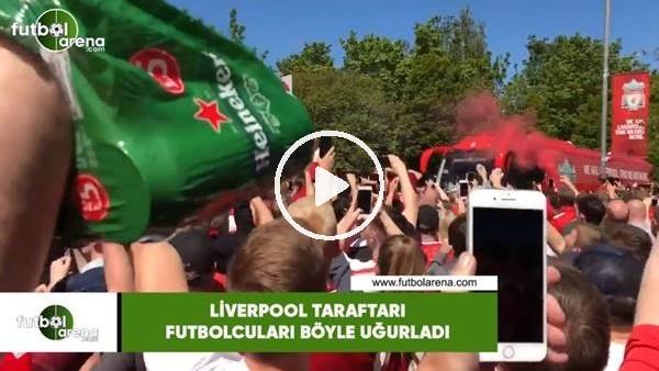 Liverpool taraftarı futbolcuları böyle uğurladı