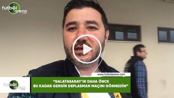 """Ali Naci Küçük: """"Galatasaray daha önce bu kadar gergin deplasman maçını görmedim"""""""