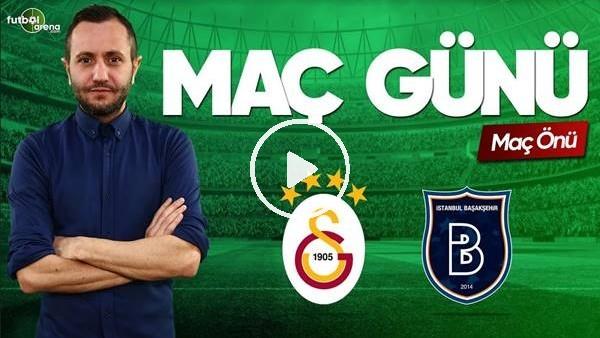 'MAÇ GÜNÜ | Galatasaray-Başakşehir (19.5.2019)