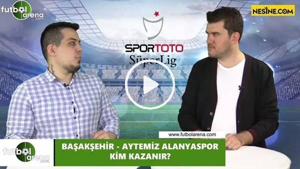 'Başakşehir - Aytemiz Alanyaspor maçını kim kazanır?