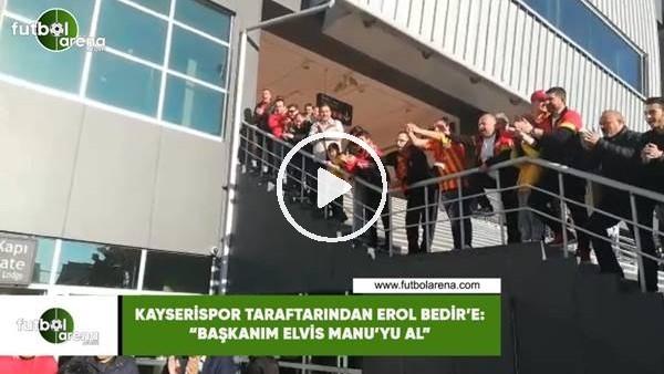 """'Kayserispor taraftarından Erol Bedir'e: '""""Başkanım Elvis Manu'yu al"""""""