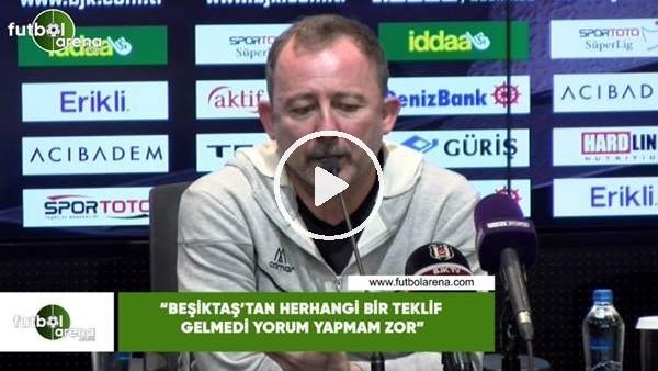 """'Sergen Yalçın: """"Beşiktaş'tan herhangi bir teklif gelmedi yorum yapmam zor"""""""
