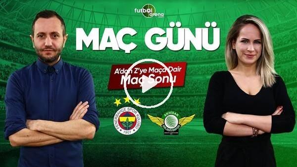 MAÇ GÜNÜ | Fenerbahçe-Akhisarspor (11.5.2019) (Maç sonu)