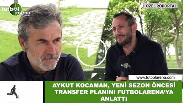 'Aykut Kocaman, yeni sezon öncesi transfer planını FutbolArena'ya anlattı