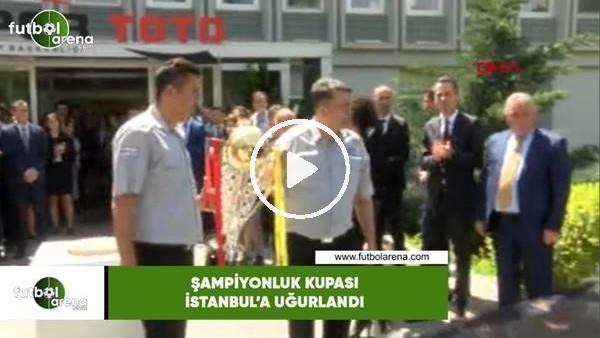 'Şampiyonluk kupası İstanbul'a uğurlandı