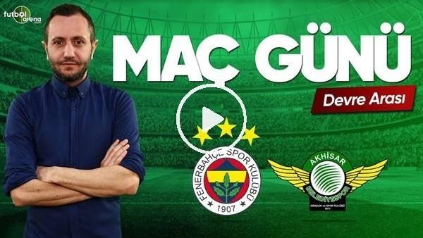 MAÇ GÜNÜ | Fenerbahçe-Akhisarspor (11.5.2019) (Devre arası)