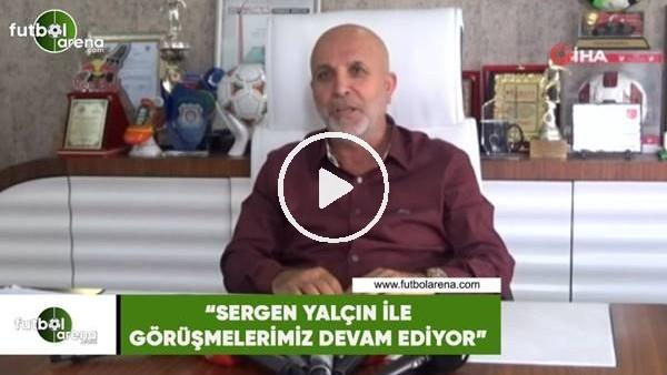 """'Hasan Çavuşoğlu: """"Sergen Yalçın ile görüşmelemiz devam ediyor"""""""