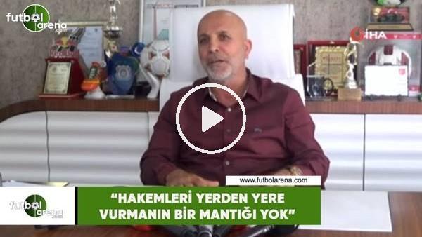 """'Hasan Çavuşoğlu: """"Hakemleri yerden yere vurmanın bir mantığı yok"""""""