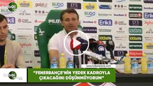 """'Tamer Tuna: """"Fenerbahçe'nin yedek kadroyla çıkacağını düşünmüyorum"""""""